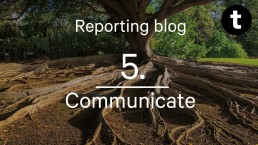 Reporting for Positive Change: Communicate